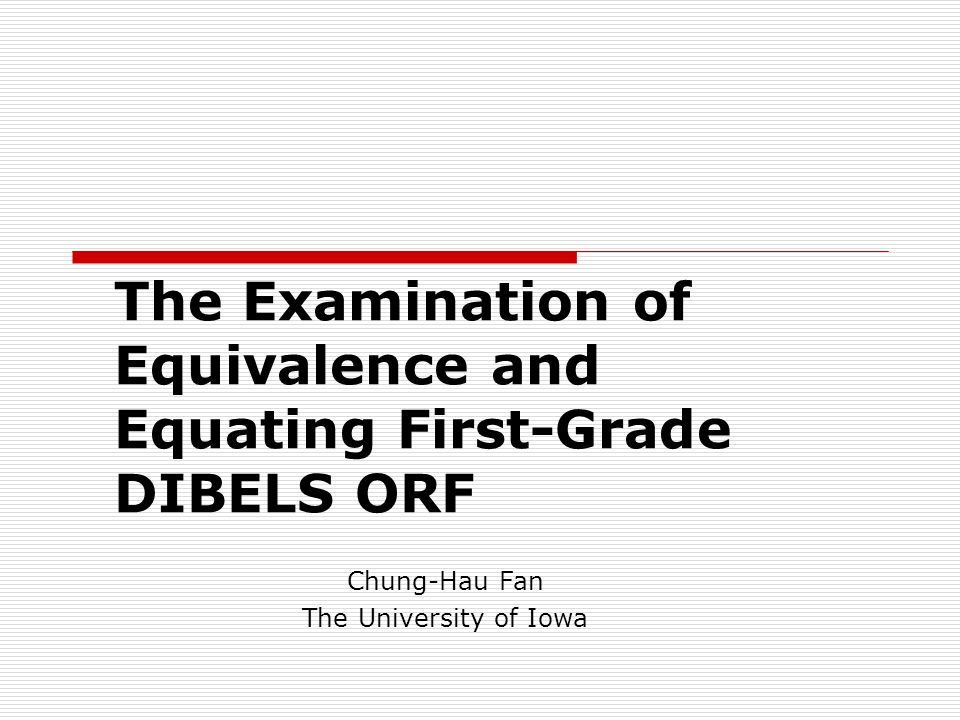 The Examination of Equivalence and Equating First-Grade DIBELS ORF Chung-Hau Fan The University of Iowa