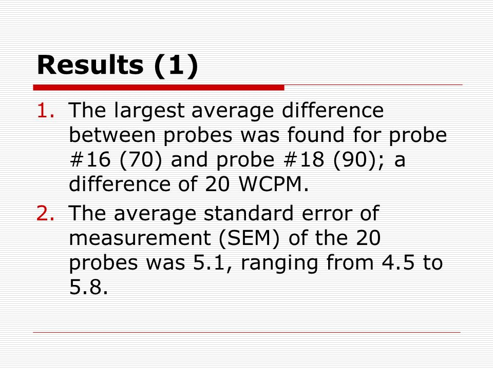 Results (1) 1.The largest average difference between probes was found for probe #16 (70) and probe #18 (90); a difference of 20 WCPM.