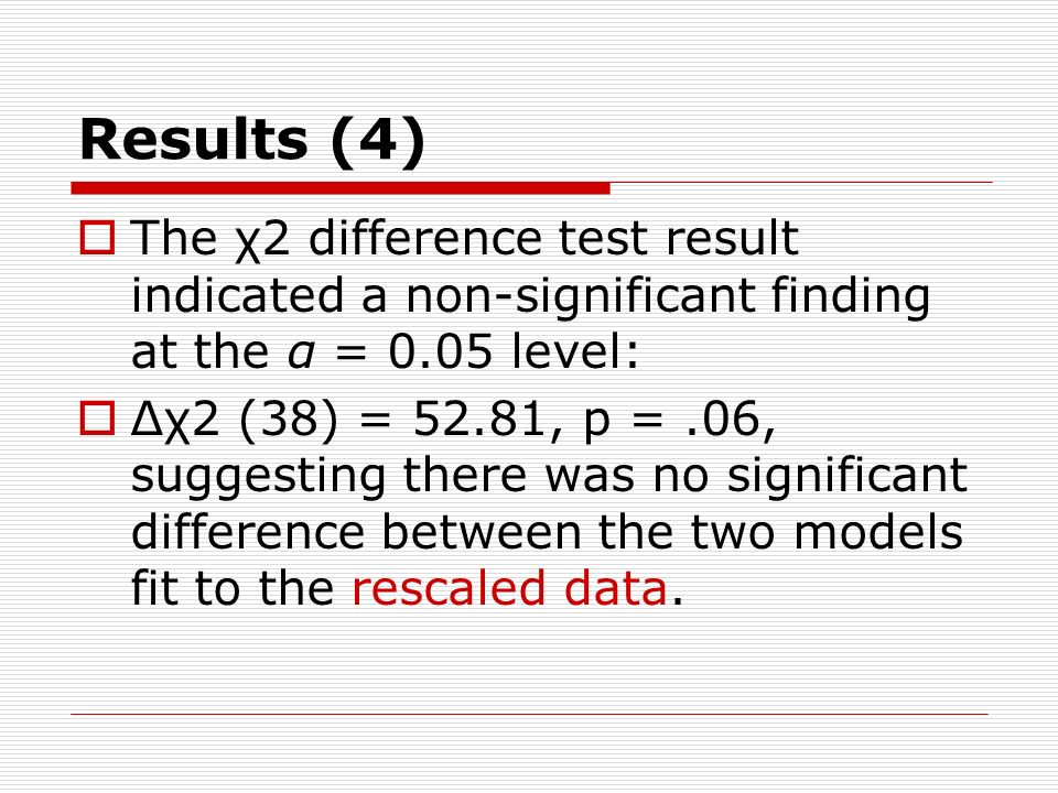 Results (4) The χ2 difference test result indicated a non-significant finding at the α = 0.05 level: Δχ2 (38) = 52.81, p =.06, suggesting there was no significant difference between the two models fit to the rescaled data.