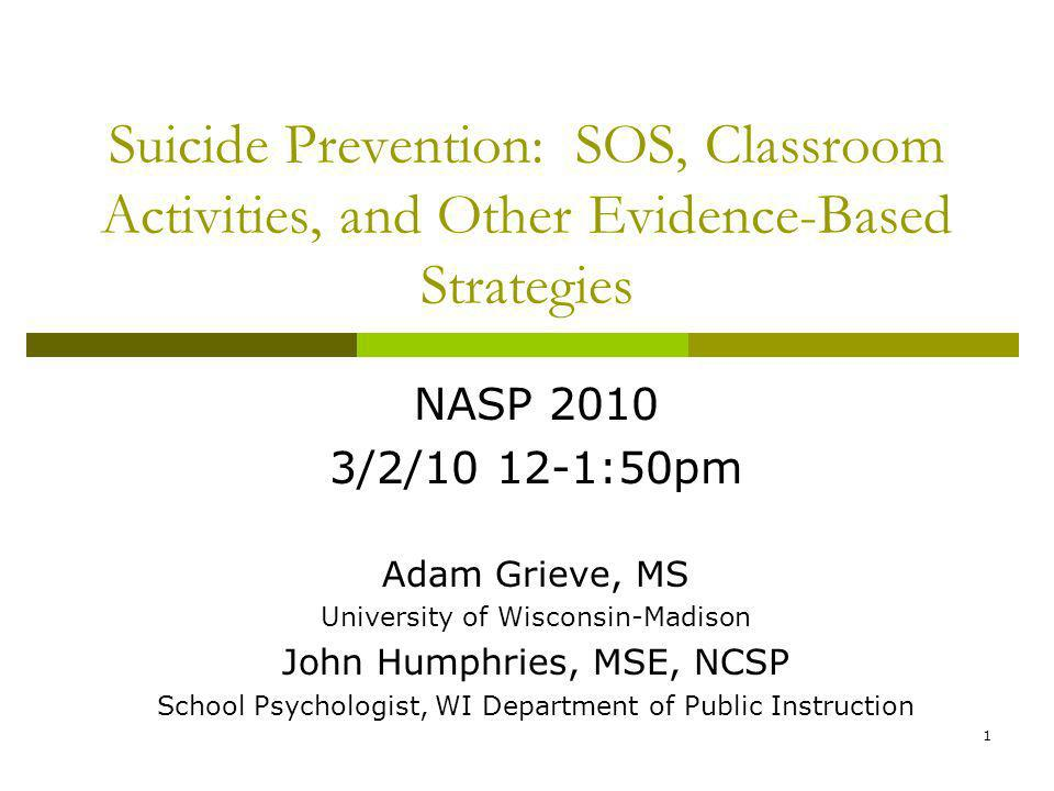 1 Suicide Prevention: SOS, Classroom Activities, and Other Evidence-Based Strategies NASP 2010 3/2/10 12-1:50pm Adam Grieve, MS University of Wisconsin-Madison John Humphries, MSE, NCSP School Psychologist, WI Department of Public Instruction