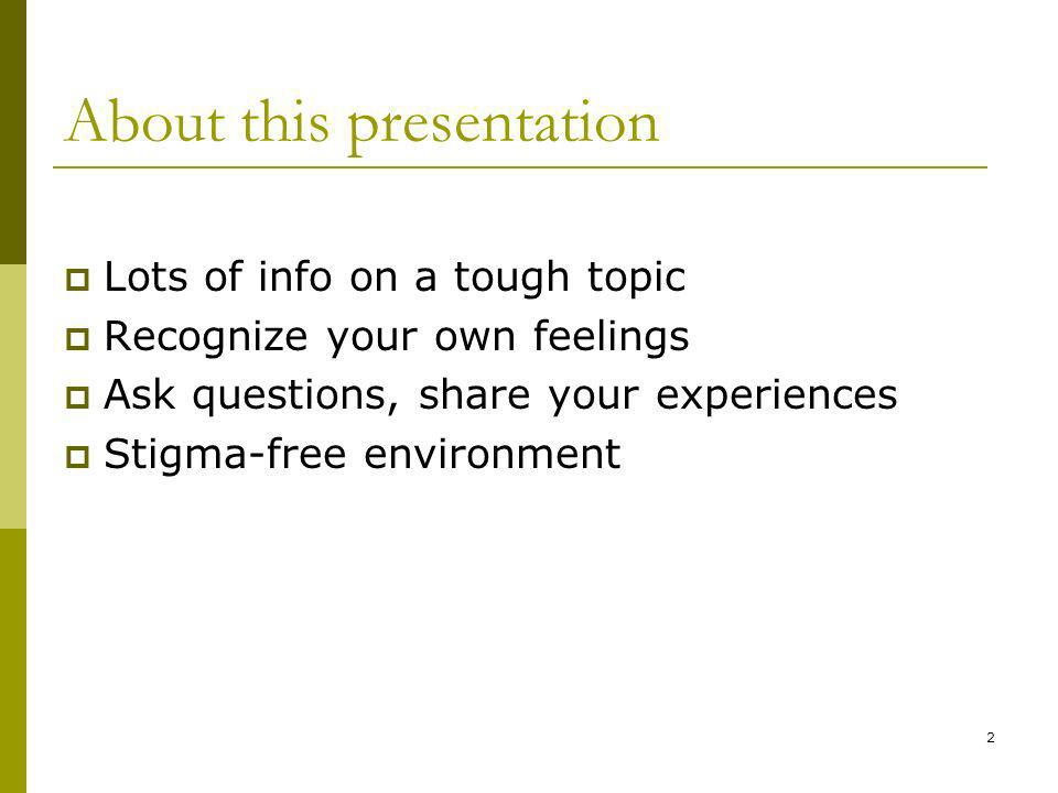 2 About this presentation Lots of info on a tough topic Recognize your own feelings Ask questions, share your experiences Stigma-free environment