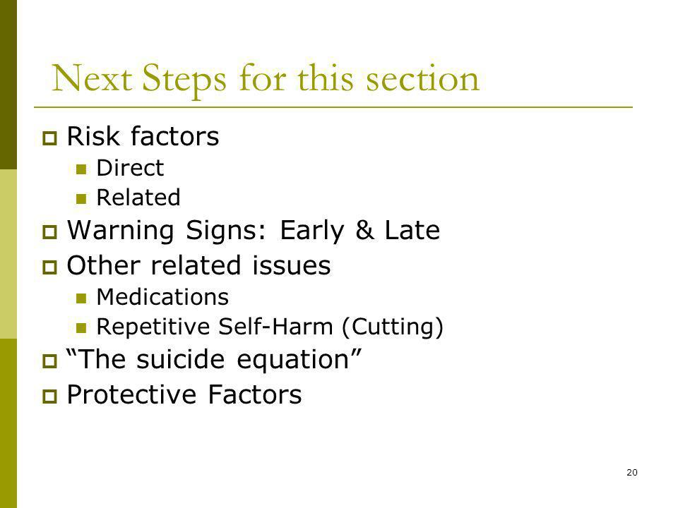 20 Next Steps for this section Risk factors Direct Related Warning Signs: Early & Late Other related issues Medications Repetitive Self-Harm (Cutting) The suicide equation Protective Factors