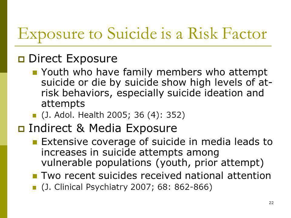 22 Exposure to Suicide is a Risk Factor Direct Exposure Youth who have family members who attempt suicide or die by suicide show high levels of at- risk behaviors, especially suicide ideation and attempts (J.