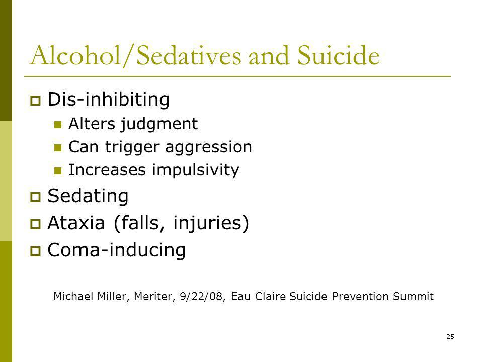 25 Alcohol/Sedatives and Suicide Dis-inhibiting Alters judgment Can trigger aggression Increases impulsivity Sedating Ataxia (falls, injuries) Coma-inducing Michael Miller, Meriter, 9/22/08, Eau Claire Suicide Prevention Summit