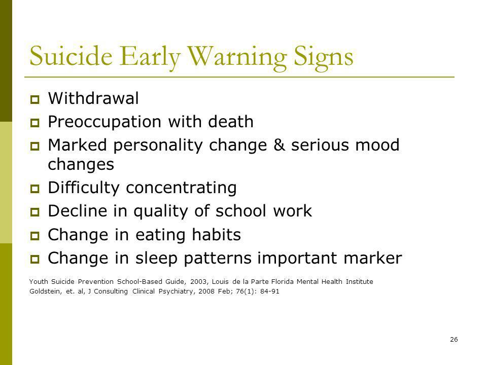 26 Suicide Early Warning Signs Withdrawal Preoccupation with death Marked personality change & serious mood changes Difficulty concentrating Decline in quality of school work Change in eating habits Change in sleep patterns important marker Youth Suicide Prevention School-Based Guide, 2003, Louis de la Parte Florida Mental Health Institute Goldstein, et.