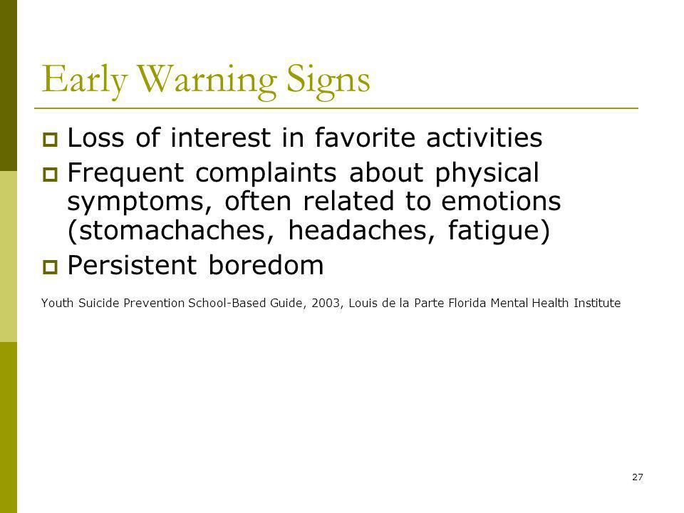 27 Early Warning Signs Loss of interest in favorite activities Frequent complaints about physical symptoms, often related to emotions (stomachaches, headaches, fatigue) Persistent boredom Youth Suicide Prevention School-Based Guide, 2003, Louis de la Parte Florida Mental Health Institute