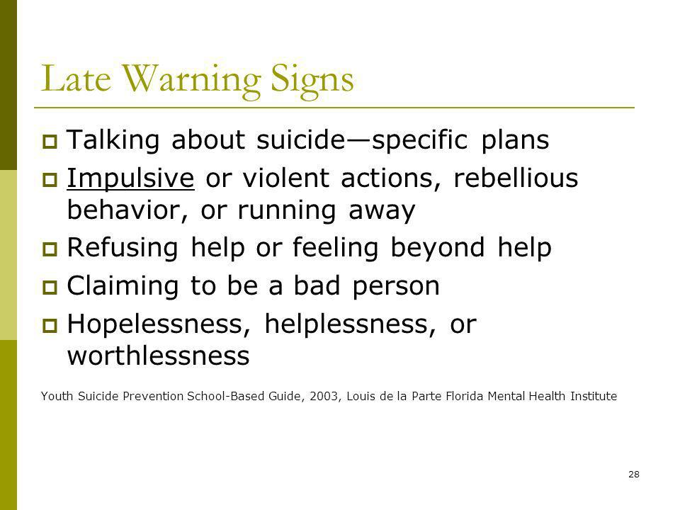28 Late Warning Signs Talking about suicidespecific plans Impulsive or violent actions, rebellious behavior, or running away Refusing help or feeling beyond help Claiming to be a bad person Hopelessness, helplessness, or worthlessness Youth Suicide Prevention School-Based Guide, 2003, Louis de la Parte Florida Mental Health Institute