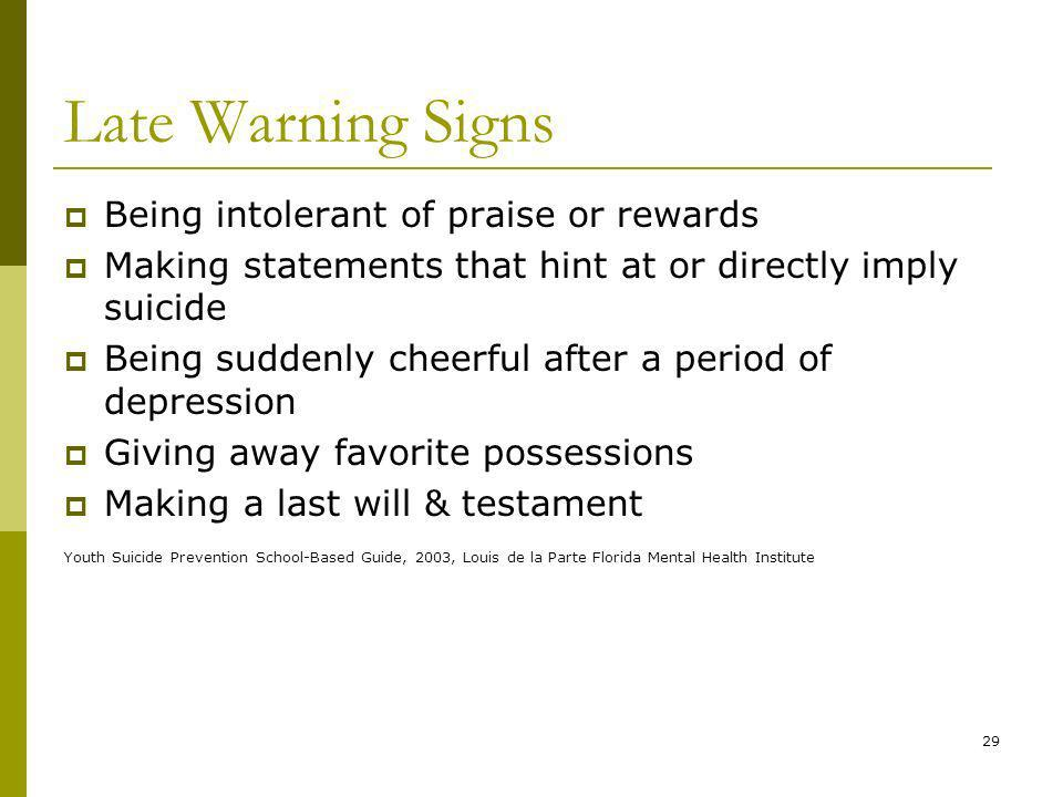 29 Late Warning Signs Being intolerant of praise or rewards Making statements that hint at or directly imply suicide Being suddenly cheerful after a period of depression Giving away favorite possessions Making a last will & testament Youth Suicide Prevention School-Based Guide, 2003, Louis de la Parte Florida Mental Health Institute
