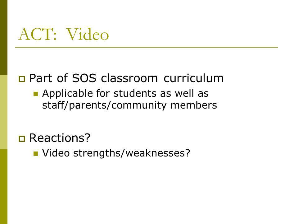 ACT: Video Part of SOS classroom curriculum Applicable for students as well as staff/parents/community members Reactions.