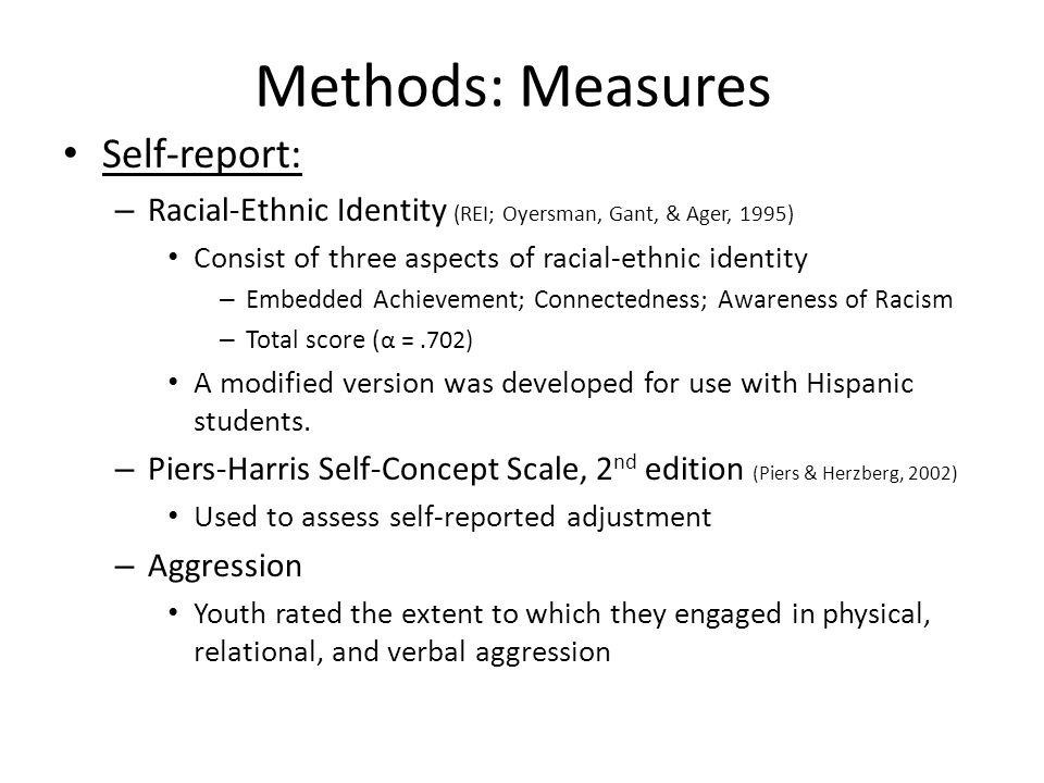 Methods: Measures Self-report: – Racial-Ethnic Identity (REI; Oyersman, Gant, & Ager, 1995) Consist of three aspects of racial-ethnic identity – Embedded Achievement; Connectedness; Awareness of Racism – Total score ( α =.702) A modified version was developed for use with Hispanic students.