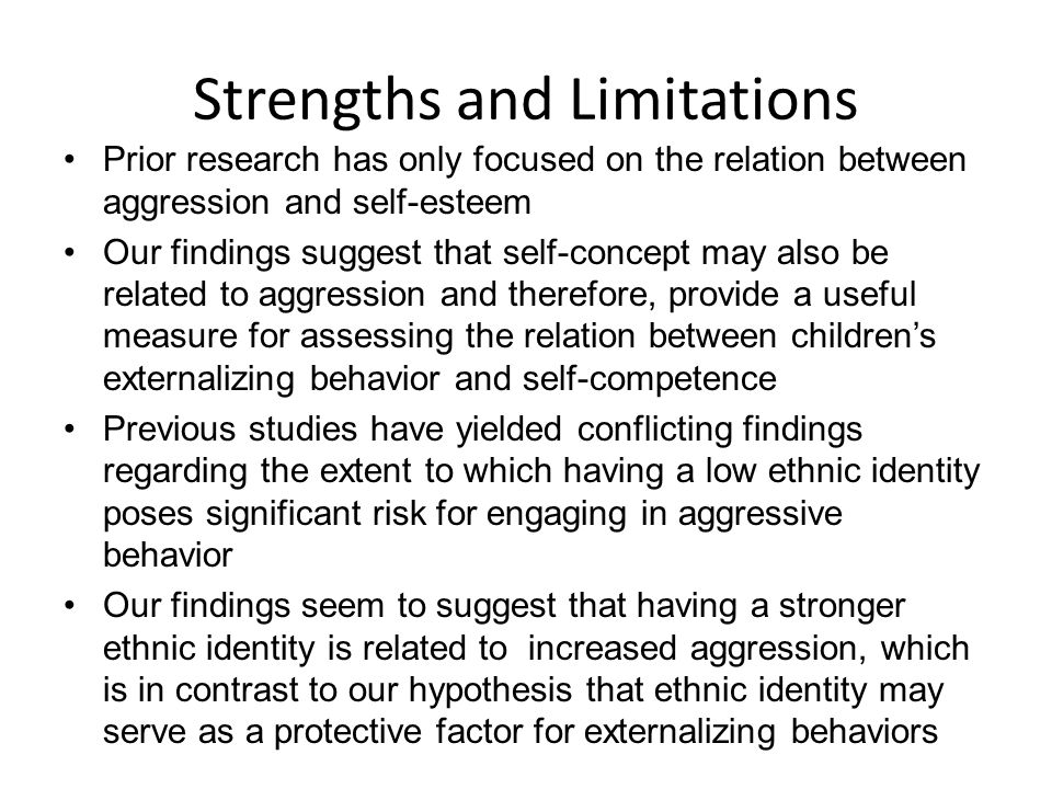 Strengths and Limitations Prior research has only focused on the relation between aggression and self-esteem Our findings suggest that self-concept may also be related to aggression and therefore, provide a useful measure for assessing the relation between childrens externalizing behavior and self-competence Previous studies have yielded conflicting findings regarding the extent to which having a low ethnic identity poses significant risk for engaging in aggressive behavior Our findings seem to suggest that having a stronger ethnic identity is related to increased aggression, which is in contrast to our hypothesis that ethnic identity may serve as a protective factor for externalizing behaviors