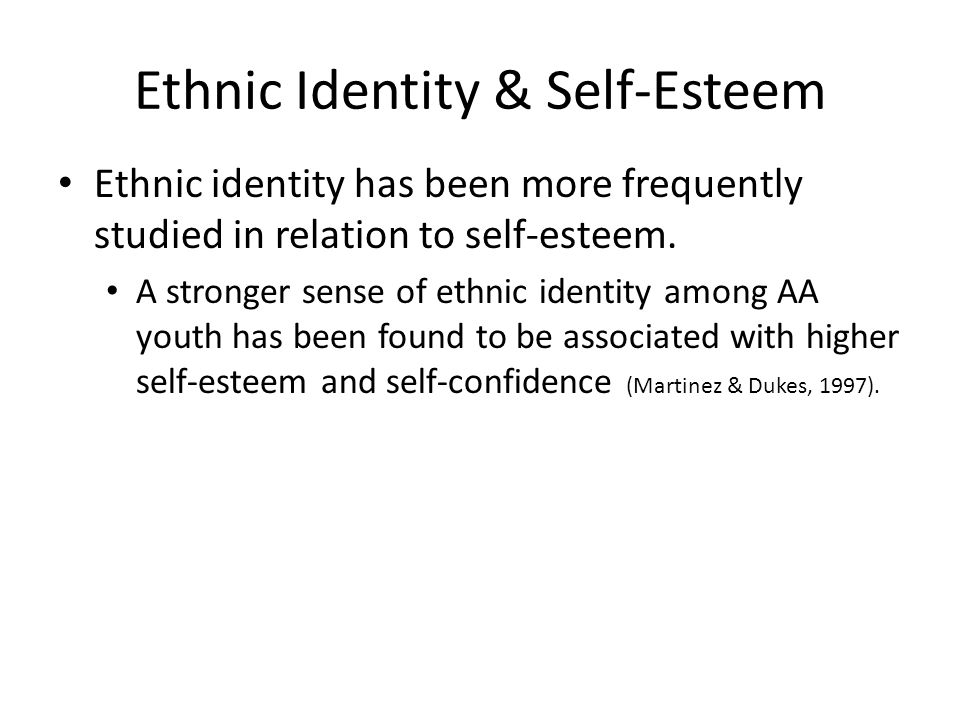 Ethnic Identity & Self-Esteem Ethnic identity has been more frequently studied in relation to self-esteem.