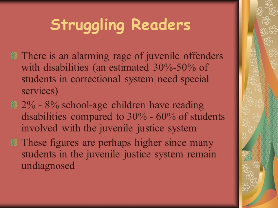 Struggling Readers There is an alarming rage of juvenile offenders with disabilities (an estimated 30%-50% of students in correctional system need special services) 2% - 8% school-age children have reading disabilities compared to 30% - 60% of students involved with the juvenile justice system These figures are perhaps higher since many students in the juvenile justice system remain undiagnosed
