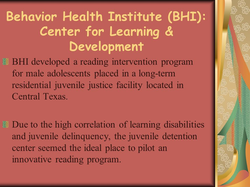Behavior Health Institute (BHI): Center for Learning & Development BHI developed a reading intervention program for male adolescents placed in a long-term residential juvenile justice facility located in Central Texas.