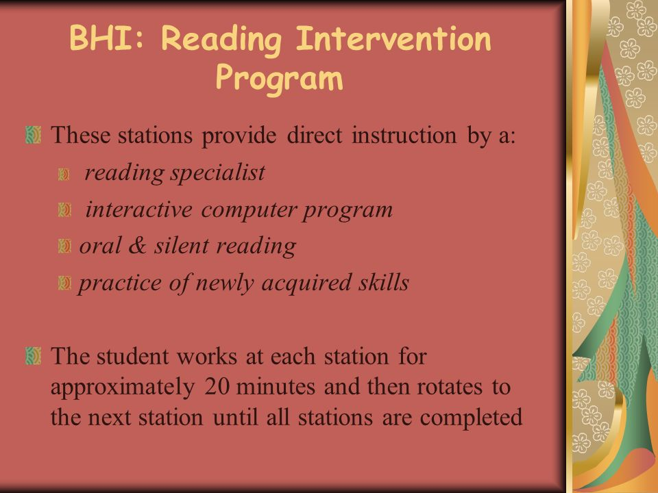 BHI: Reading Intervention Program These stations provide direct instruction by a: reading specialist interactive computer program oral & silent reading practice of newly acquired skills The student works at each station for approximately 20 minutes and then rotates to the next station until all stations are completed