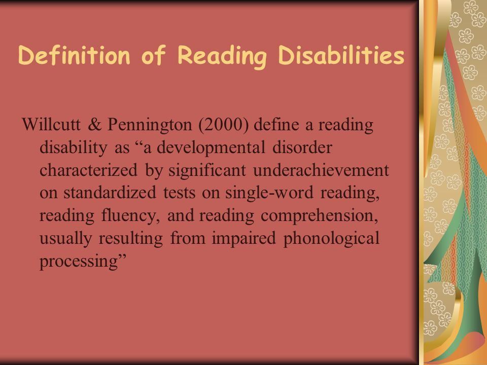 Definition of Reading Disabilities Willcutt & Pennington (2000) define a reading disability as a developmental disorder characterized by significant underachievement on standardized tests on single-word reading, reading fluency, and reading comprehension, usually resulting from impaired phonological processing