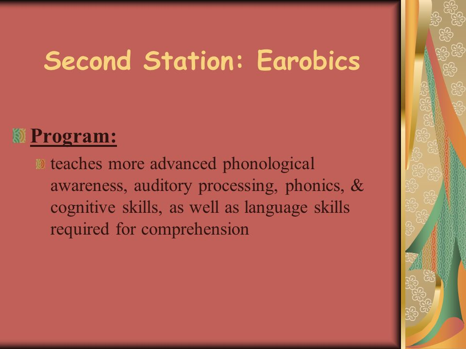 Second Station: Earobics Program: teaches more advanced phonological awareness, auditory processing, phonics, & cognitive skills, as well as language skills required for comprehension