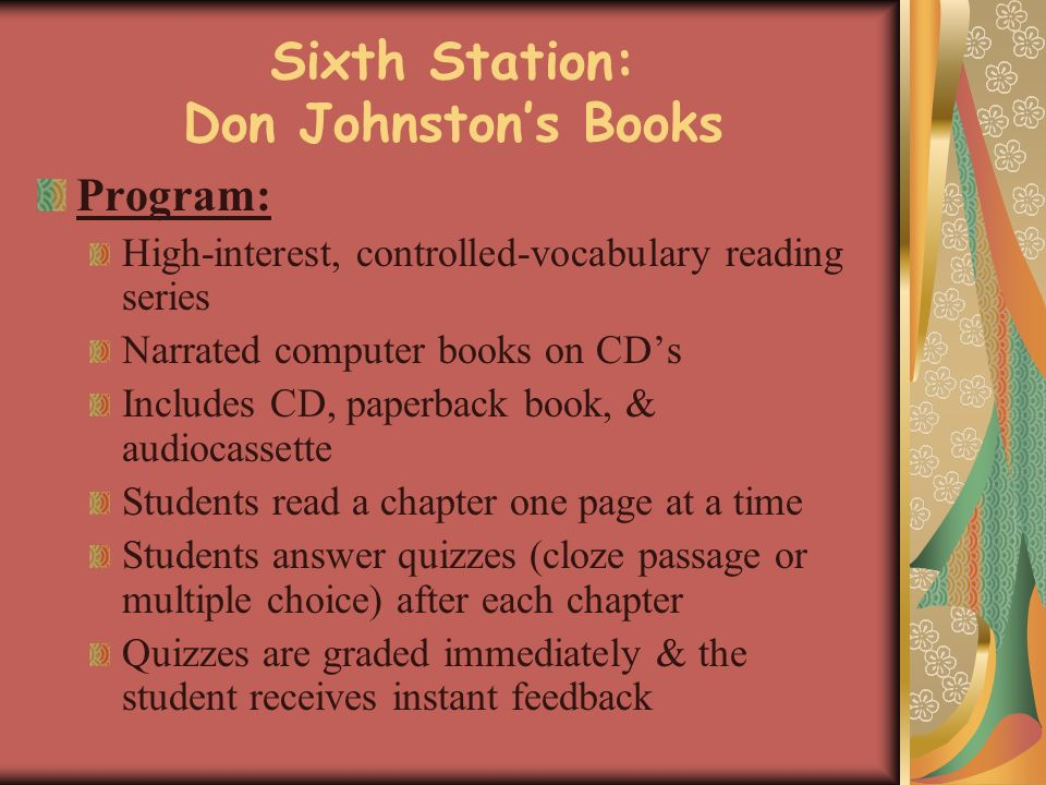 Sixth Station: Don Johnstons Books Program: High-interest, controlled-vocabulary reading series Narrated computer books on CDs Includes CD, paperback book, & audiocassette Students read a chapter one page at a time Students answer quizzes (cloze passage or multiple choice) after each chapter Quizzes are graded immediately & the student receives instant feedback