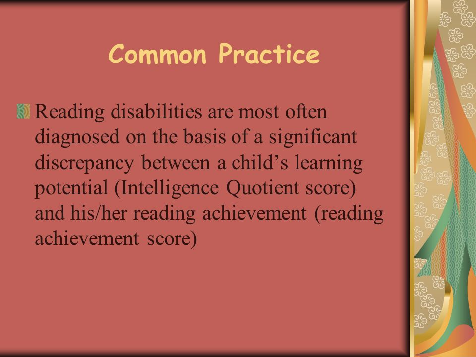 Common Practice Reading disabilities are most often diagnosed on the basis of a significant discrepancy between a childs learning potential (Intelligence Quotient score) and his/her reading achievement (reading achievement score)