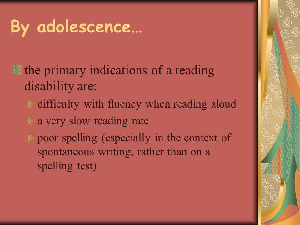 By adolescence… the primary indications of a reading disability are: difficulty with fluency when reading aloud a very slow reading rate poor spelling (especially in the context of spontaneous writing, rather than on a spelling test)