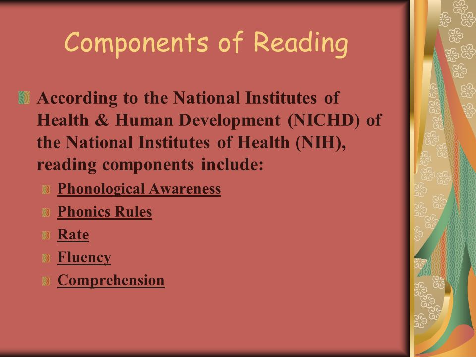 Components of Reading According to the National Institutes of Health & Human Development (NICHD) of the National Institutes of Health (NIH), reading components include: Phonological Awareness Phonics Rules Rate Fluency Comprehension