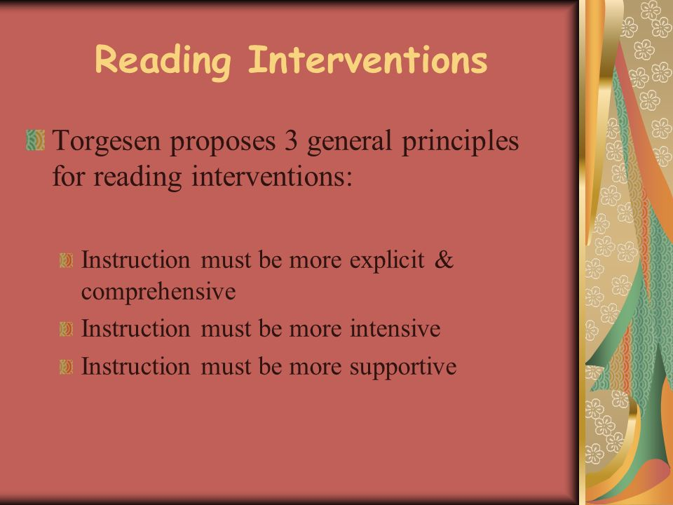 Reading Interventions Torgesen proposes 3 general principles for reading interventions: Instruction must be more explicit & comprehensive Instruction must be more intensive Instruction must be more supportive