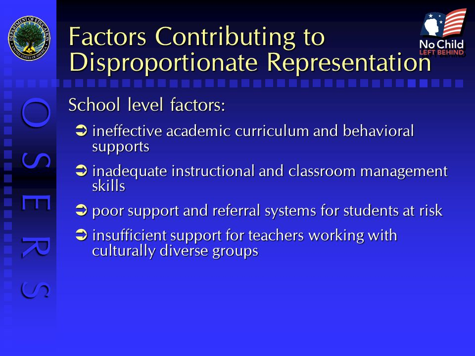 O S E R S Factors Contributing to Disproportionate Representation School level factors: ineffective academic curriculum and behavioral supports ineffective academic curriculum and behavioral supports inadequate instructional and classroom management skills inadequate instructional and classroom management skills poor support and referral systems for students at risk poor support and referral systems for students at risk insufficient support for teachers working with culturally diverse groups insufficient support for teachers working with culturally diverse groups