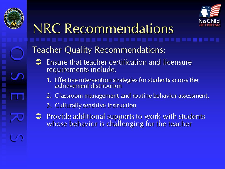 O S E R S NRC Recommendations Teacher Quality Recommendations: Ensure that teacher certification and licensure requirements include: Ensure that teacher certification and licensure requirements include: Effective intervention strategies for students across the achievement distribution Effective intervention strategies for students across the achievement distribution Classroom management and routine behavior assessment, Classroom management and routine behavior assessment, Culturally sensitive instruction Culturally sensitive instruction Provide additional supports to work with students whose behavior is challenging for the teacher Provide additional supports to work with students whose behavior is challenging for the teacher