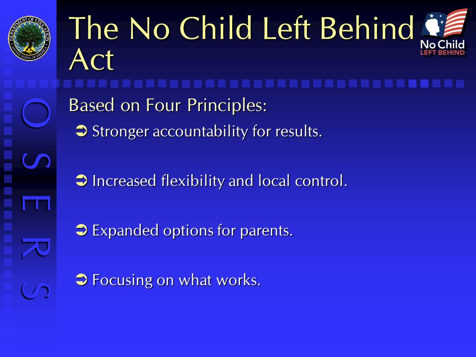 O S E R S The No Child Left Behind Act Based on Four Principles: Stronger accountability for results.