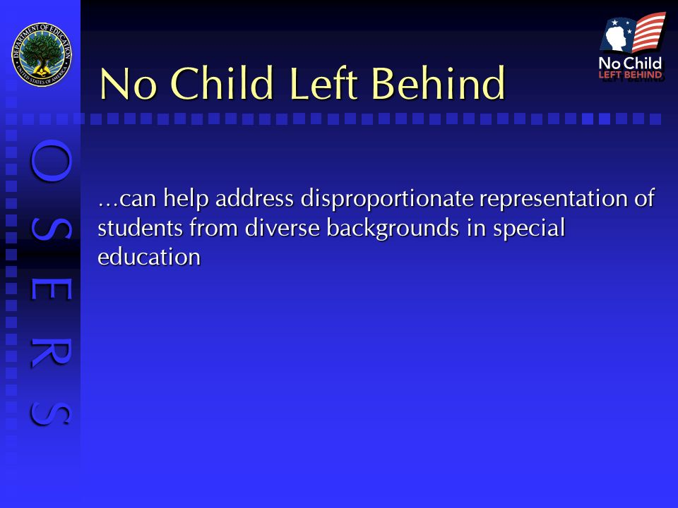 O S E R S No Child Left Behind …can help address disproportionate representation of students from diverse backgrounds in special education