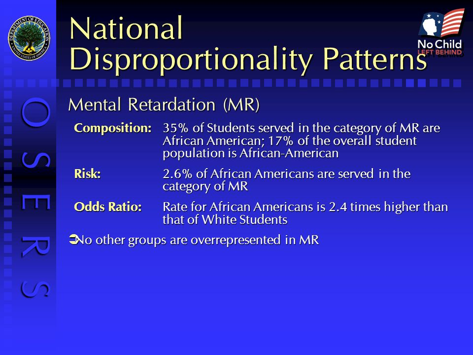 O S E R S National Disproportionality Patterns Mental Retardation (MR) Composition:35% of Students served in the category of MR are African American; 17% of the overall student population is African-American Risk:2.6% of African Americans are served in the category of MR Odds Ratio:Rate for African Americans is 2.4 times higher than that of White Students No other groups are overrepresented in MR No other groups are overrepresented in MR
