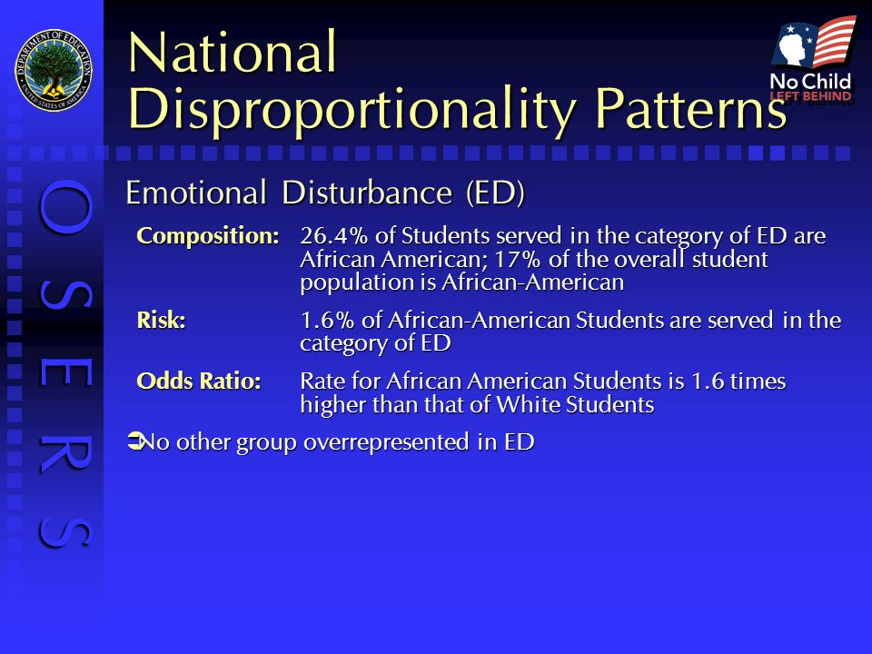 O S E R S National Disproportionality Patterns Emotional Disturbance (ED) Composition:26.4% of Students served in the category of ED are African American; 17% of the overall student population is African-American Risk: 1.6% of African-American Students are served in the category of ED Odds Ratio: Rate for African American Students is 1.6 times higher than that of White Students No other group overrepresented in ED No other group overrepresented in ED