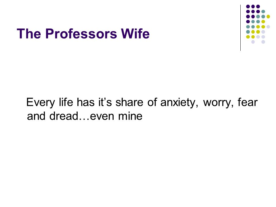 The Professors Wife Every life has its share of anxiety, worry, fear and dread…even mine