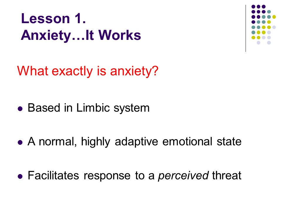 Lesson 1. Anxiety…It Works What exactly is anxiety.