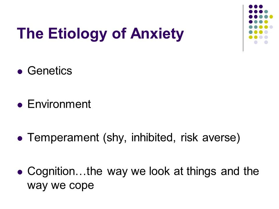 The Etiology of Anxiety Genetics Environment Temperament (shy, inhibited, risk averse) Cognition…the way we look at things and the way we cope