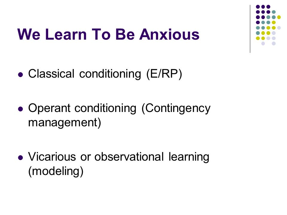 We Learn To Be Anxious Classical conditioning (E/RP) Operant conditioning (Contingency management) Vicarious or observational learning (modeling)