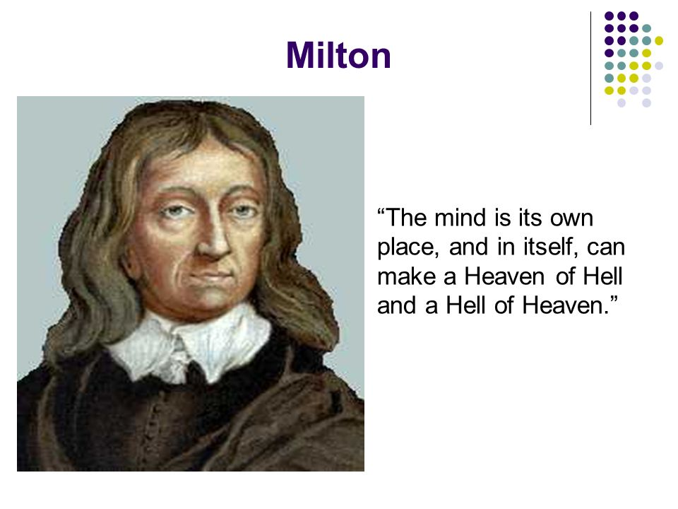 Milton The mind is its own place, and in itself, can make a Heaven of Hell and a Hell of Heaven.