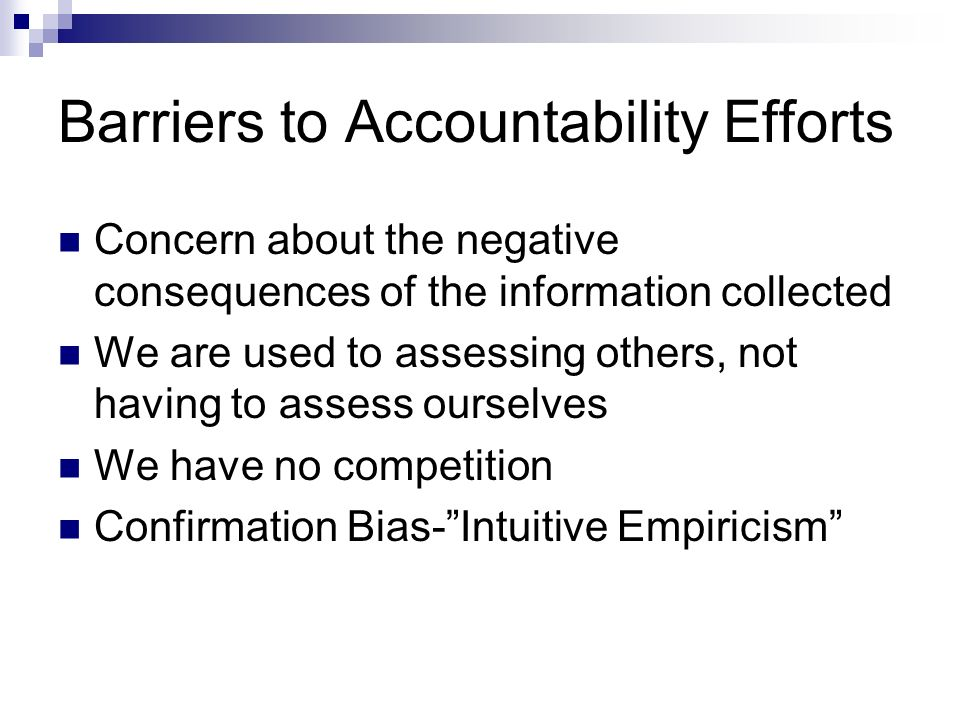 Barriers to Accountability Efforts Concern about the negative consequences of the information collected We are used to assessing others, not having to assess ourselves We have no competition Confirmation Bias-Intuitive Empiricism