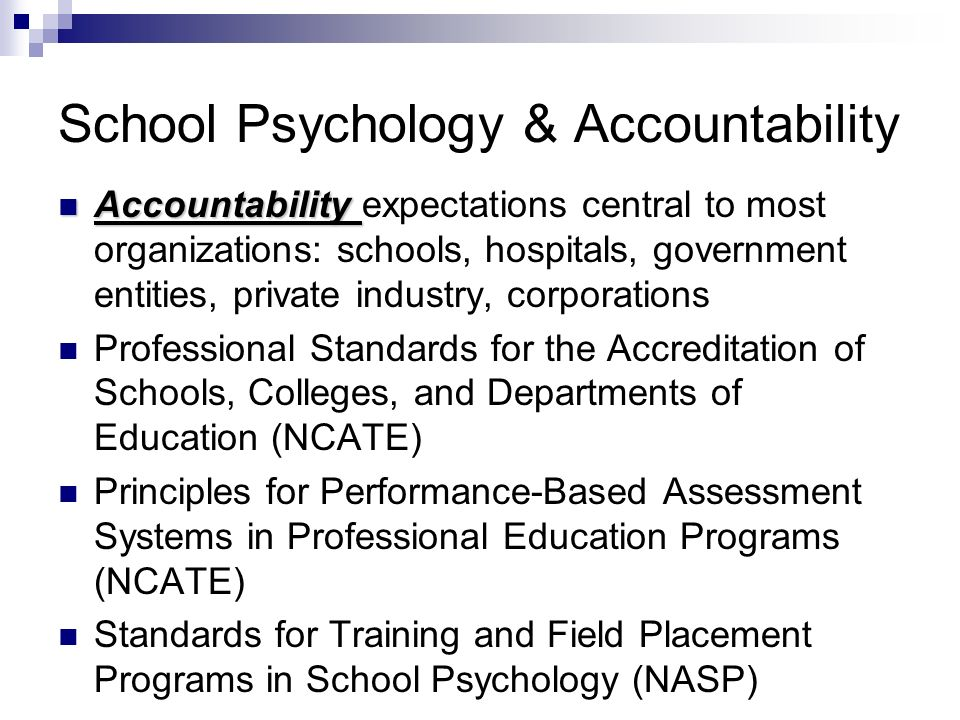 School Psychology & Accountability Accountability Accountability expectations central to most organizations: schools, hospitals, government entities, private industry, corporations Professional Standards for the Accreditation of Schools, Colleges, and Departments of Education (NCATE) Principles for Performance-Based Assessment Systems in Professional Education Programs (NCATE) Standards for Training and Field Placement Programs in School Psychology (NASP)