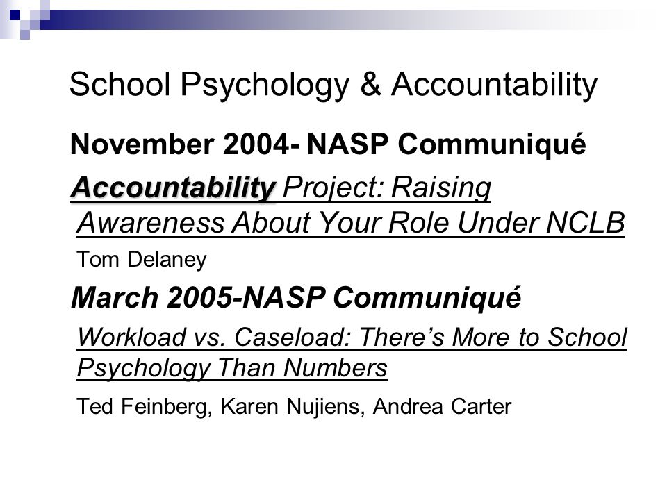 School Psychology & Accountability November 2004- NASP Communiqué Accountability Accountability Project: Raising Awareness About Your Role Under NCLB Tom Delaney March 2005-NASP Communiqué Workload vs.