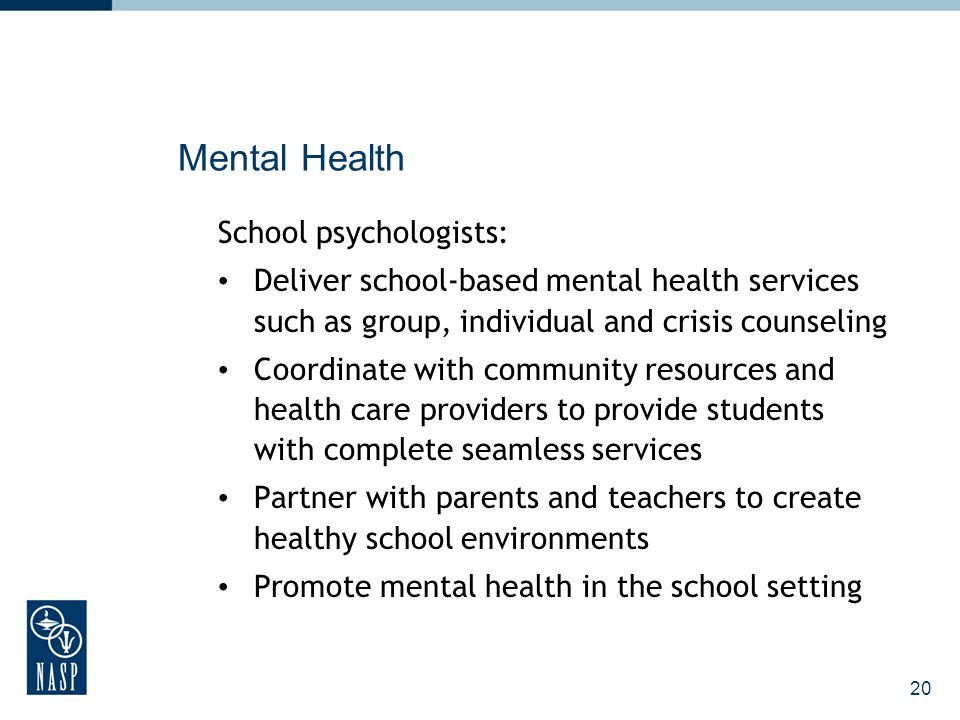20 Mental Health School psychologists: Deliver school-based mental health services such as group, individual and crisis counseling Coordinate with community resources and health care providers to provide students with complete seamless services Partner with parents and teachers to create healthy school environments Promote mental health in the school setting