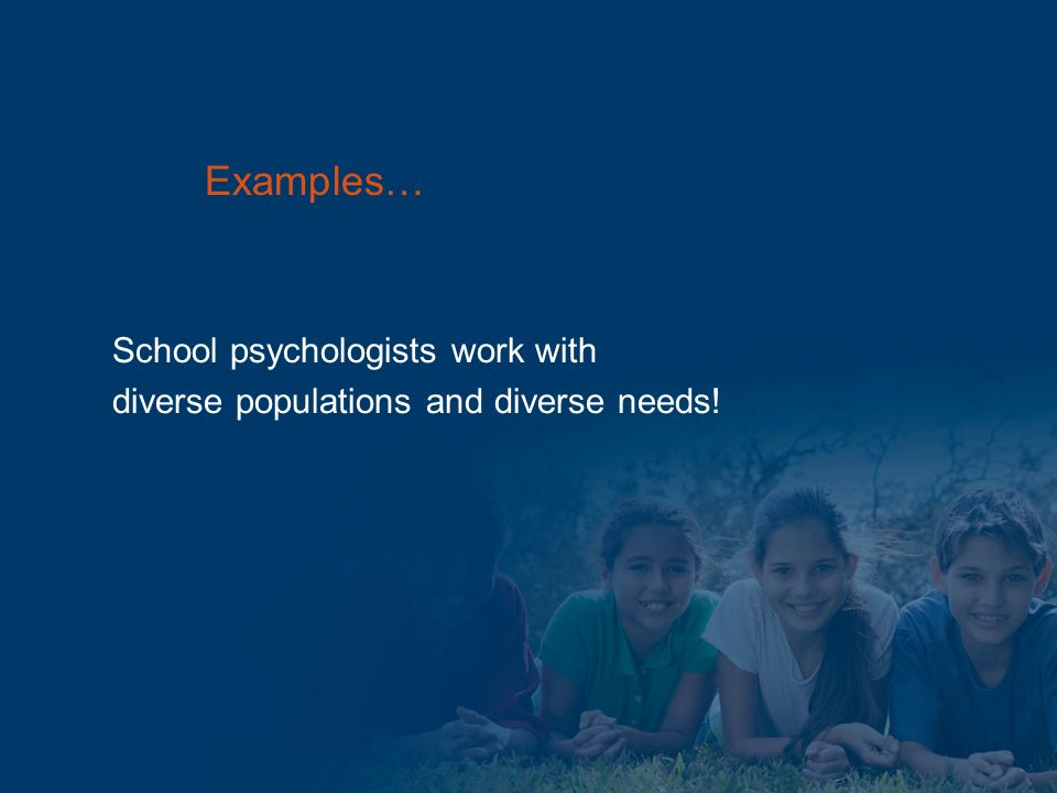 School psychologists work with diverse populations and diverse needs! Examples…