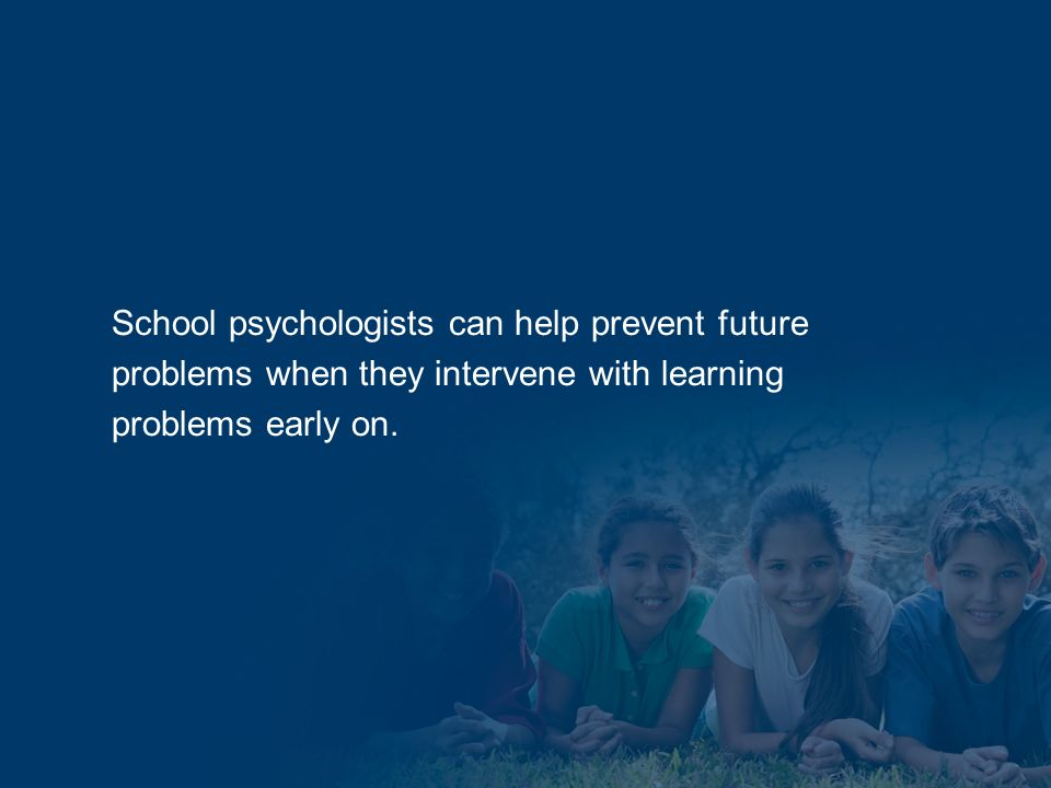 School psychologists can help prevent future problems when they intervene with learning problems early on.