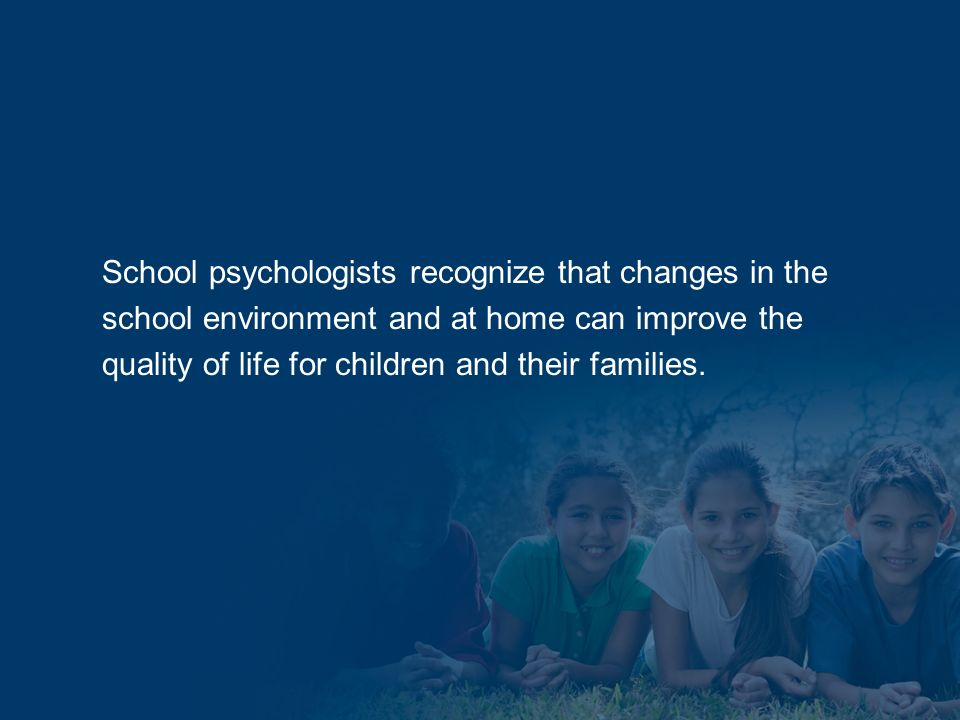 School psychologists recognize that changes in the school environment and at home can improve the quality of life for children and their families.
