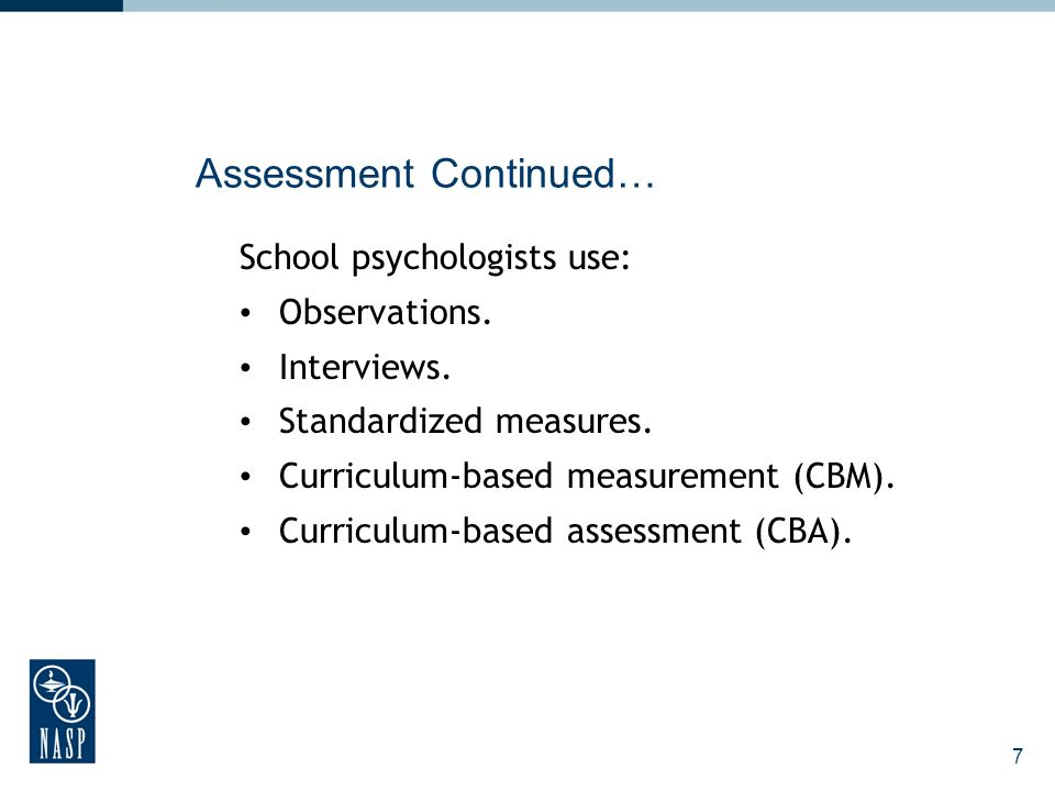 7 Assessment Continued… School psychologists use: Observations.