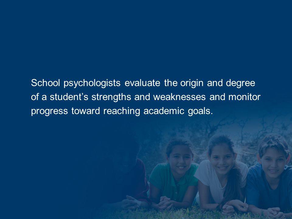School psychologists evaluate the origin and degree of a students strengths and weaknesses and monitor progress toward reaching academic goals.