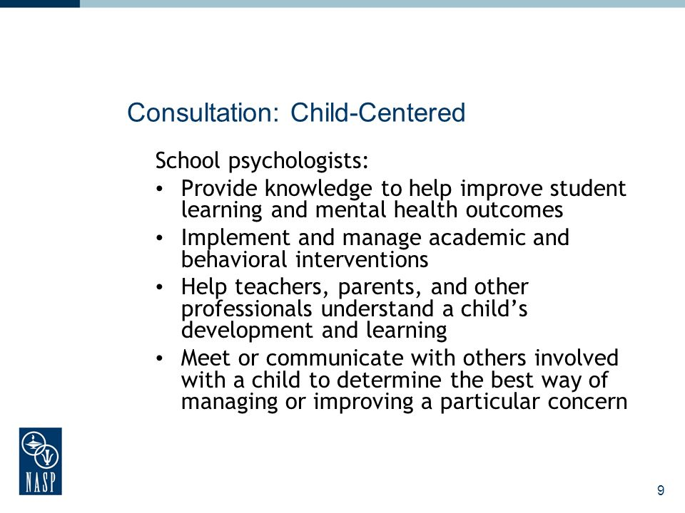 9 Consultation: Child-Centered School psychologists: Provide knowledge to help improve student learning and mental health outcomes Implement and manage academic and behavioral interventions Help teachers, parents, and other professionals understand a childs development and learning Meet or communicate with others involved with a child to determine the best way of managing or improving a particular concern