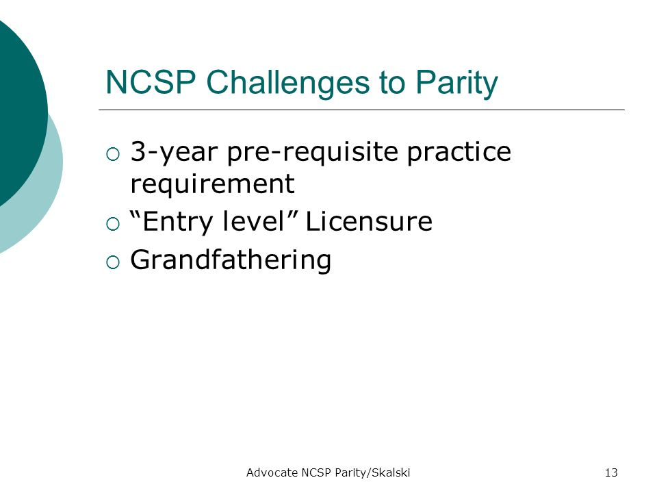 Advocate NCSP Parity/Skalski13 NCSP Challenges to Parity 3-year pre-requisite practice requirement Entry level Licensure Grandfathering