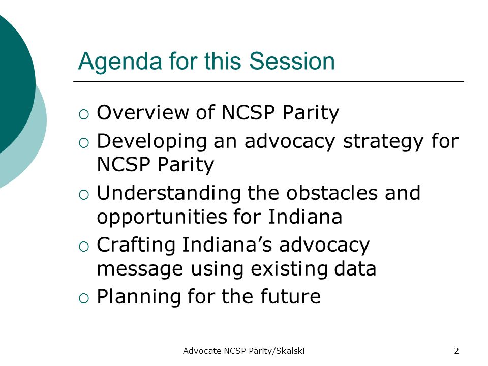 Advocate NCSP Parity/Skalski2 Agenda for this Session Overview of NCSP Parity Developing an advocacy strategy for NCSP Parity Understanding the obstacles and opportunities for Indiana Crafting Indianas advocacy message using existing data Planning for the future