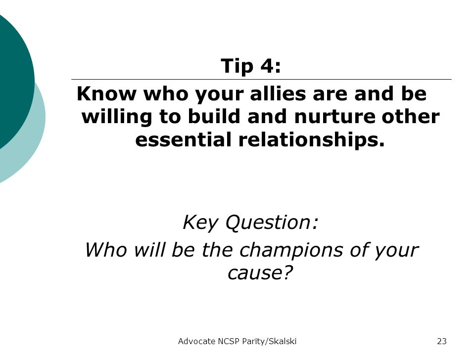 Advocate NCSP Parity/Skalski23 Tip 4: Know who your allies are and be willing to build and nurture other essential relationships.